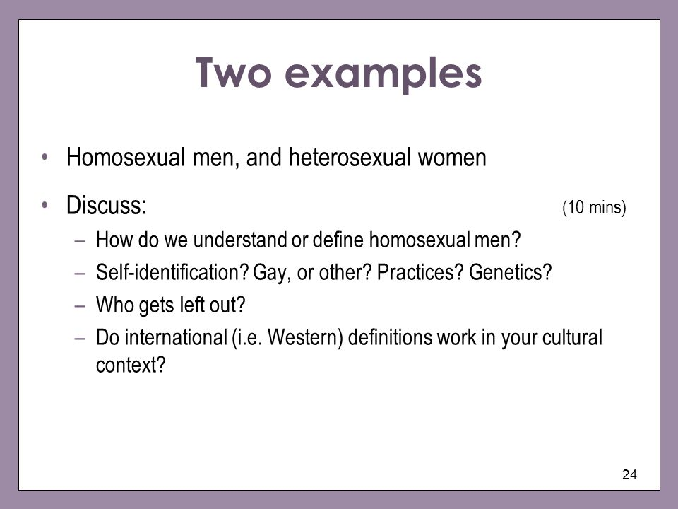 Two examples Homosexual men, and heterosexual women Discuss: (10 mins)