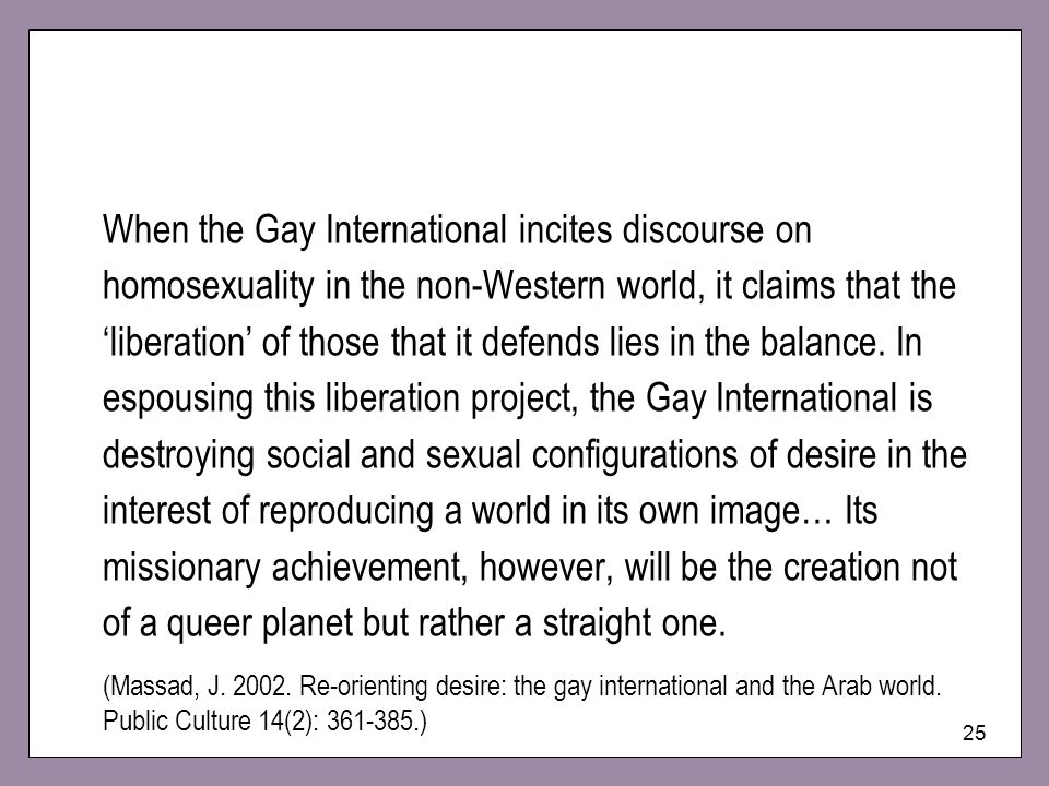 When the Gay International incites discourse on homosexuality in the non-Western world, it claims that the 'liberation' of those that it defends lies in the balance. In espousing this liberation project, the Gay International is destroying social and sexual configurations of desire in the interest of reproducing a world in its own image… Its missionary achievement, however, will be the creation not of a queer planet but rather a straight one.