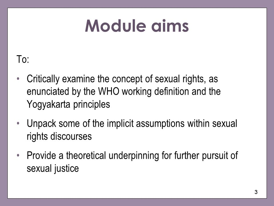 Module aims To: Critically examine the concept of sexual rights, as enunciated by the WHO working definition and the Yogyakarta principles.