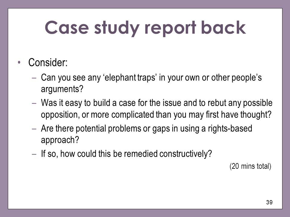 Case study report back Consider: