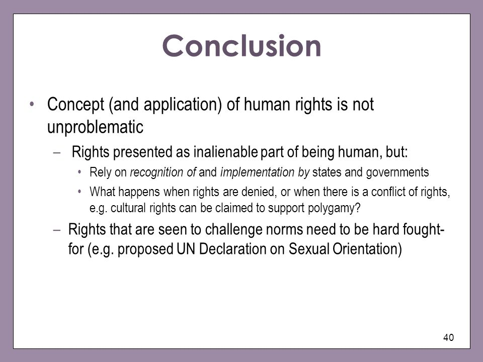Conclusion Concept (and application) of human rights is not unproblematic. Rights presented as inalienable part of being human, but: