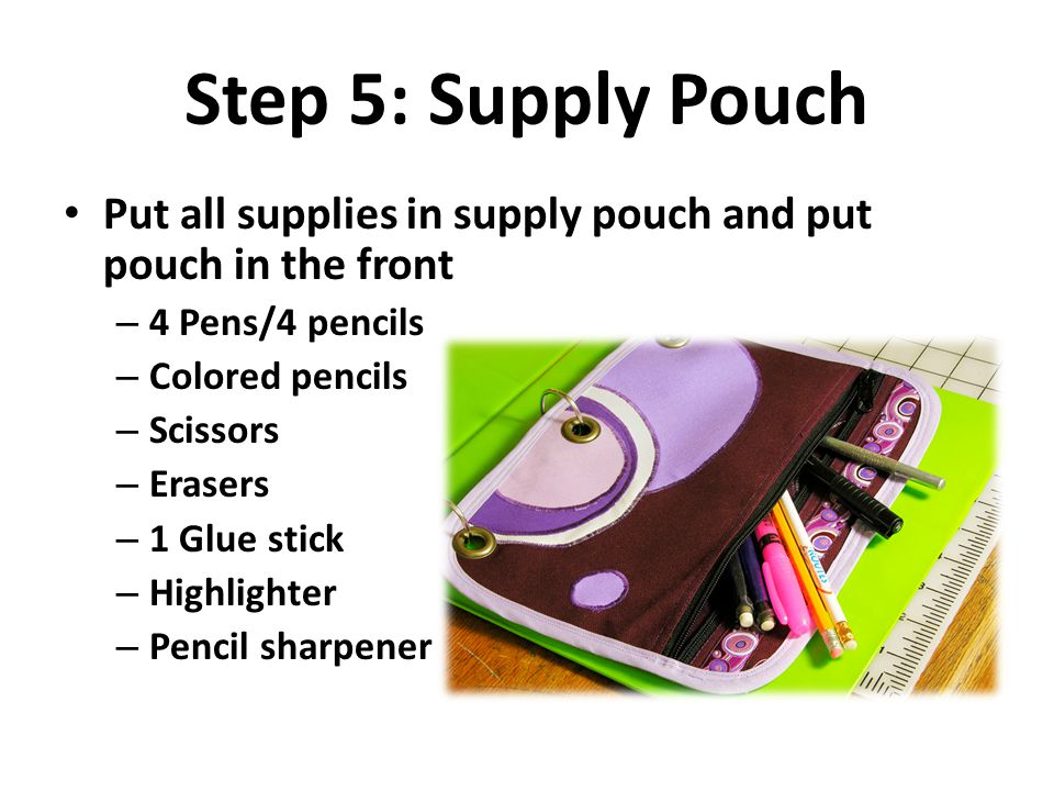 Step 5: Supply Pouch Put all supplies in supply pouch and put pouch in the front. 4 Pens/4 pencils.