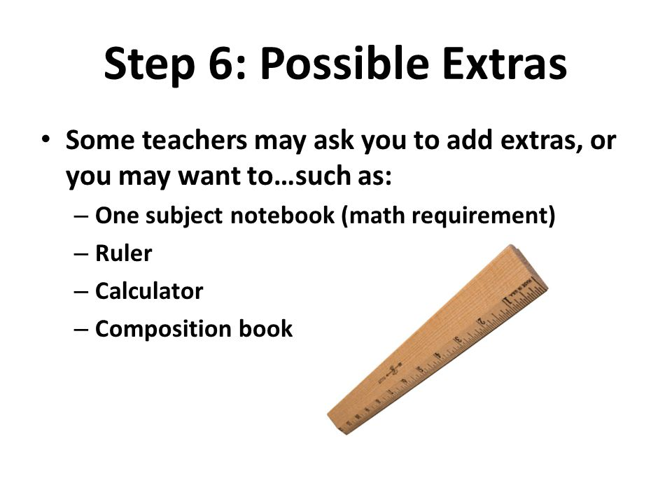 Step 6: Possible Extras Some teachers may ask you to add extras, or you may want to…such as: One subject notebook (math requirement)