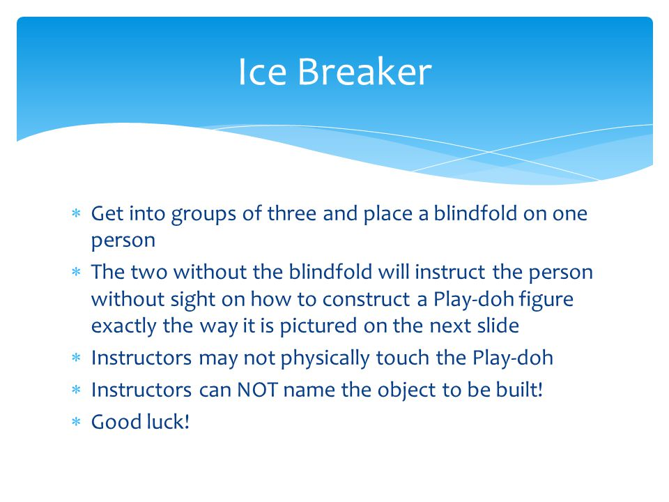 Ice Breaker Get into groups of three and place a blindfold on one person.