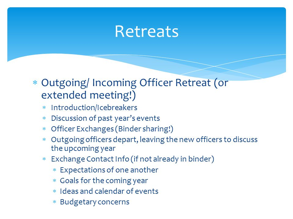 Retreats Outgoing/ Incoming Officer Retreat (or extended meeting!)