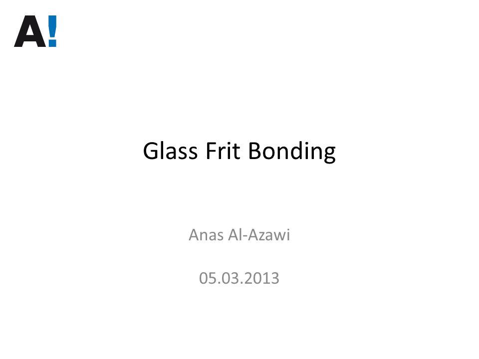 Glass Frit Bonding Anas Al-Azawi 05.03.2013