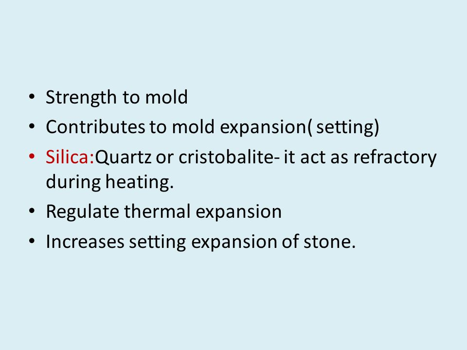 Strength to mold Contributes to mold expansion( setting) Silica:Quartz or cristobalite- it act as refractory during heating.