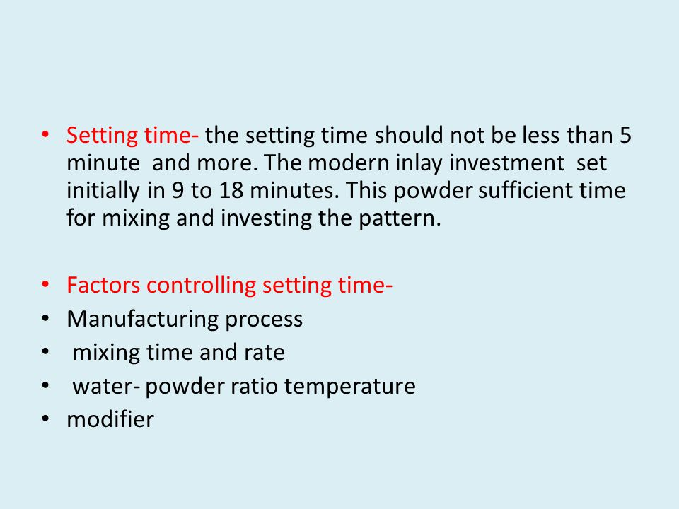 Setting time- the setting time should not be less than 5 minute and more. The modern inlay investment set initially in 9 to 18 minutes. This powder sufficient time for mixing and investing the pattern.