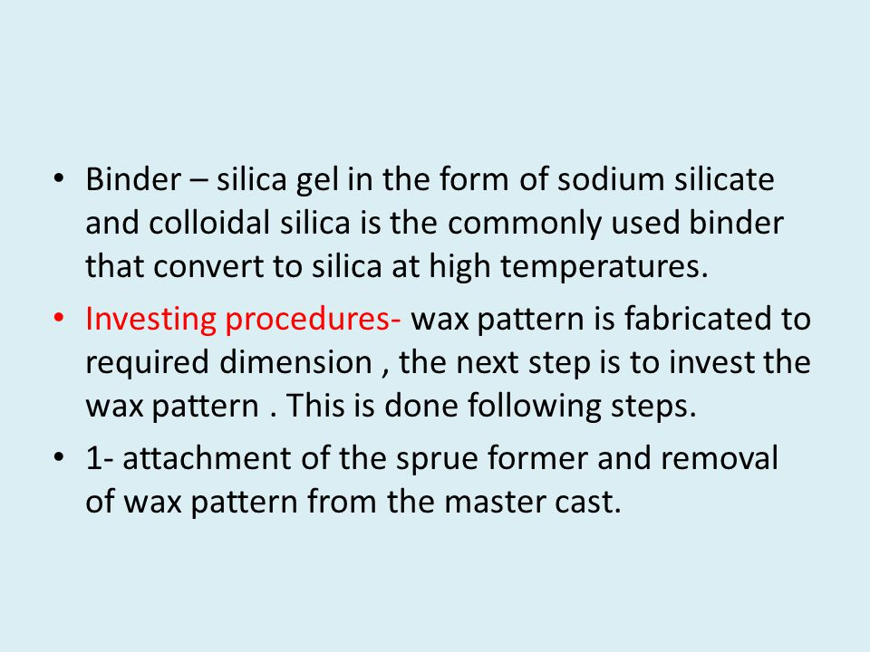 Binder – silica gel in the form of sodium silicate and colloidal silica is the commonly used binder that convert to silica at high temperatures.