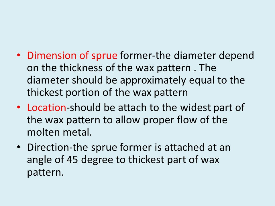Dimension of sprue former-the diameter depend on the thickness of the wax pattern . The diameter should be approximately equal to the thickest portion of the wax pattern