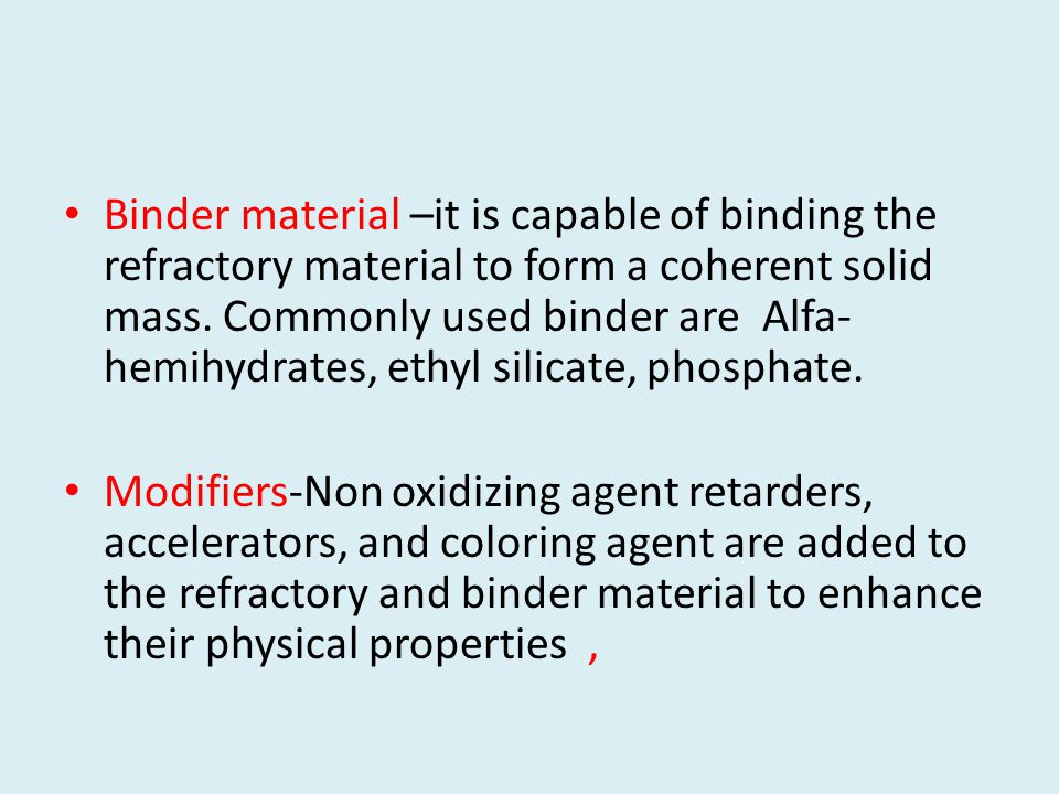 Binder material –it is capable of binding the refractory material to form a coherent solid mass. Commonly used binder are Alfa-hemihydrates, ethyl silicate, phosphate.