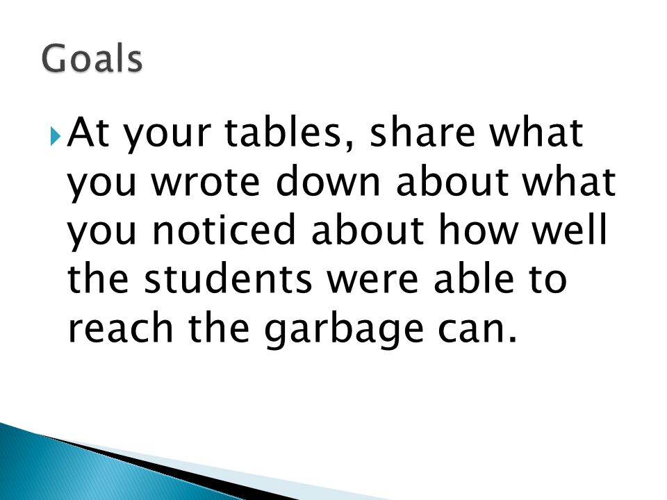 Goals At your tables, share what you wrote down about what you noticed about how well the students were able to reach the garbage can.