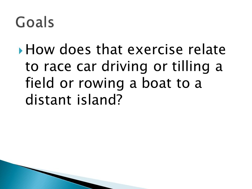 Goals How does that exercise relate to race car driving or tilling a field or rowing a boat to a distant island