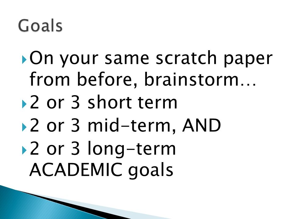 On your same scratch paper from before, brainstorm… 2 or 3 short term