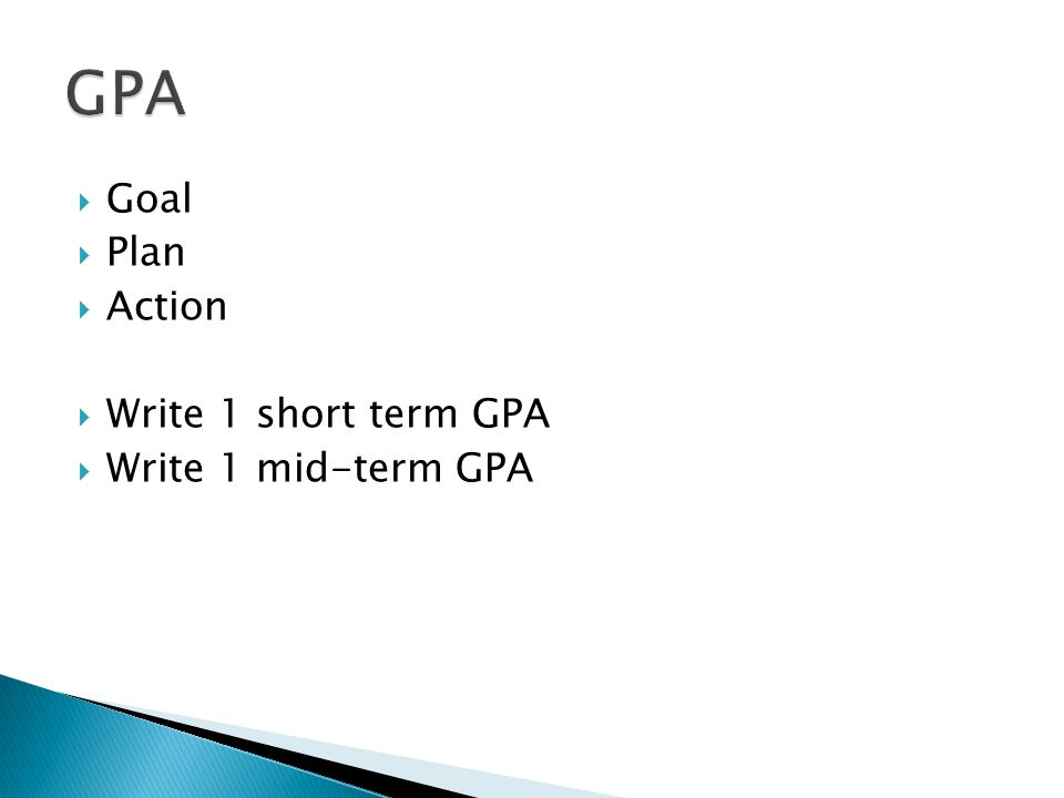 GPA Goal Plan Action Write 1 short term GPA Write 1 mid-term GPA