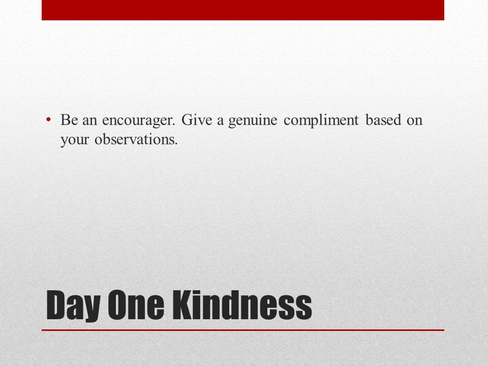Be an encourager. Give a genuine compliment based on your observations.