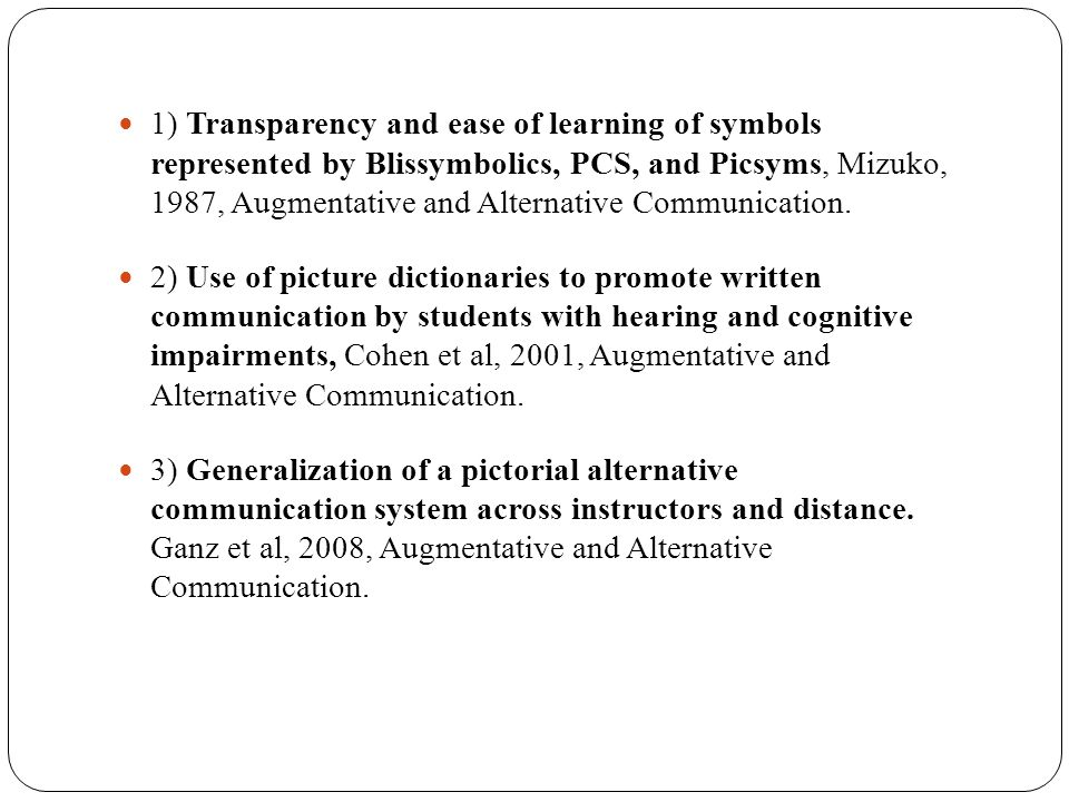 1) Transparency and ease of learning of symbols represented by Blissymbolics, PCS, and Picsyms, Mizuko, 1987, Augmentative and Alternative Communication.