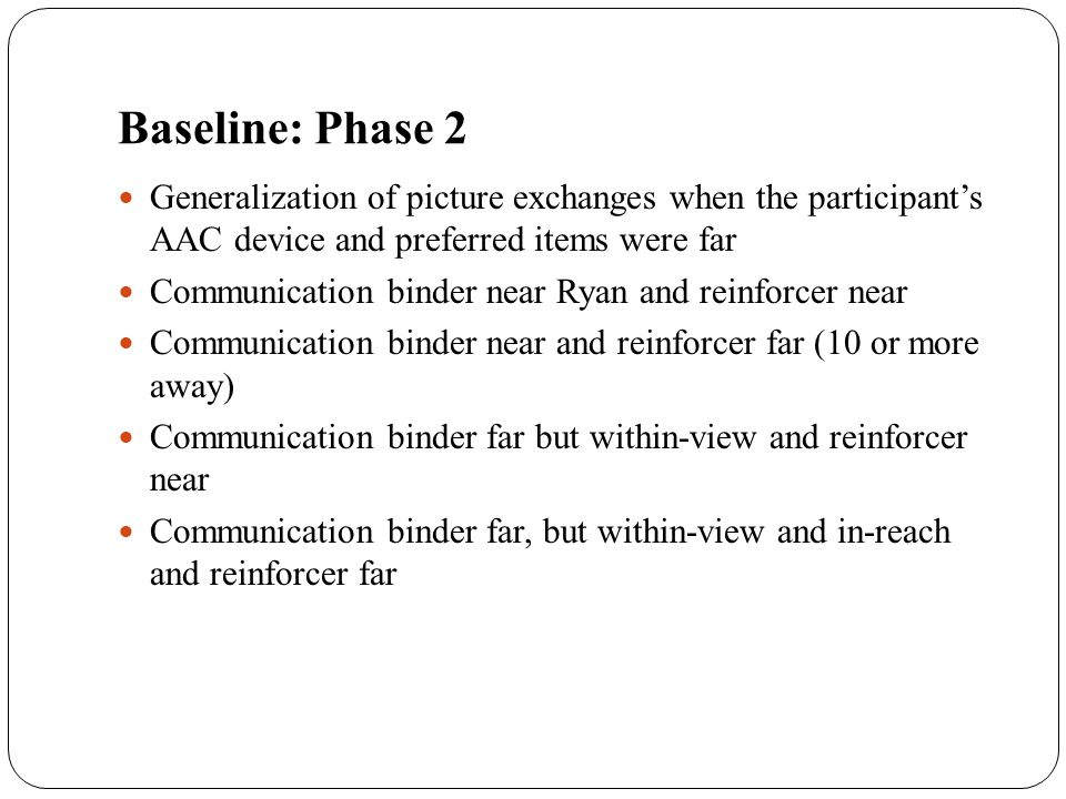 Baseline: Phase 2 Generalization of picture exchanges when the participant's AAC device and preferred items were far.