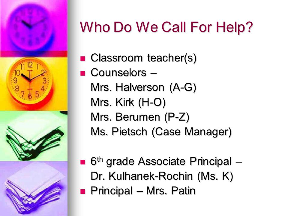Who Do We Call For Help Classroom teacher(s) Counselors –