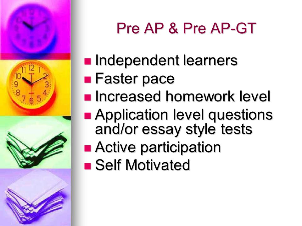 Pre AP & Pre AP-GT Independent learners. Faster pace. Increased homework level. Application level questions and/or essay style tests.