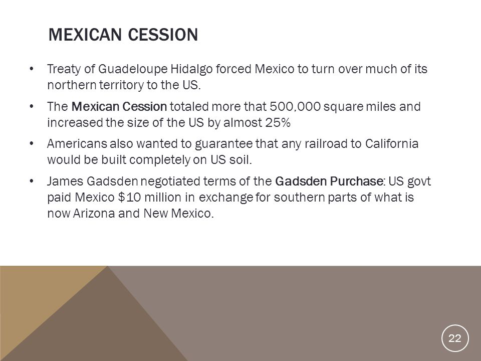 Mexican Cession Treaty of Guadeloupe Hidalgo forced Mexico to turn over much of its northern territory to the US.