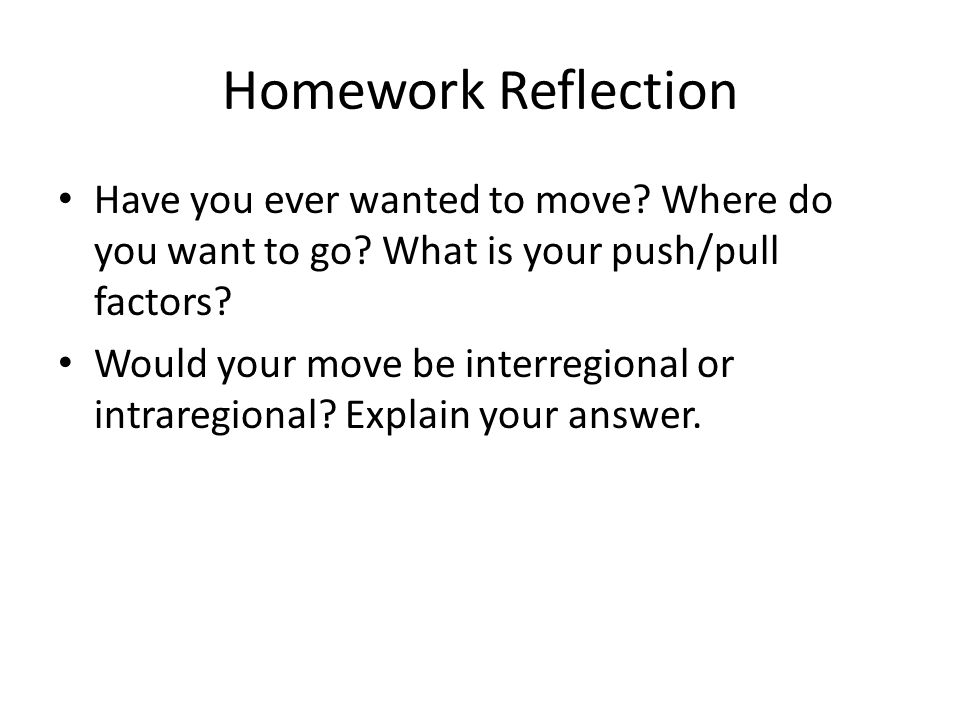 Homework Reflection Have you ever wanted to move Where do you want to go What is your push/pull factors