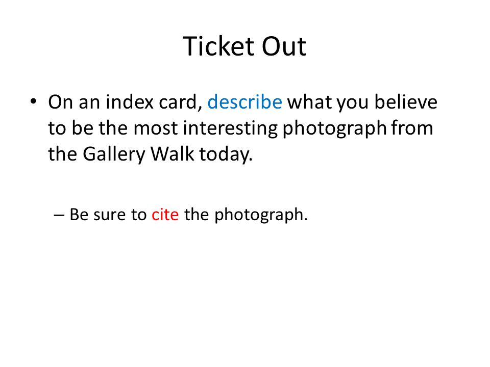 Ticket Out On an index card, describe what you believe to be the most interesting photograph from the Gallery Walk today.