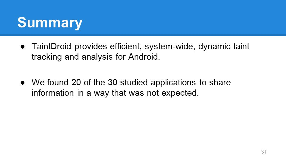 Summary TaintDroid provides efficient, system-wide, dynamic taint tracking and analysis for Android.