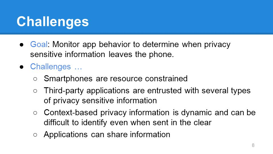 Challenges Goal: Monitor app behavior to determine when privacy sensitive information leaves the phone.