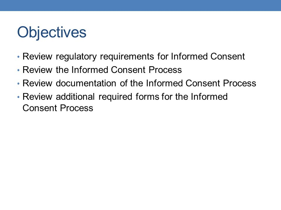 Objectives Review regulatory requirements for Informed Consent