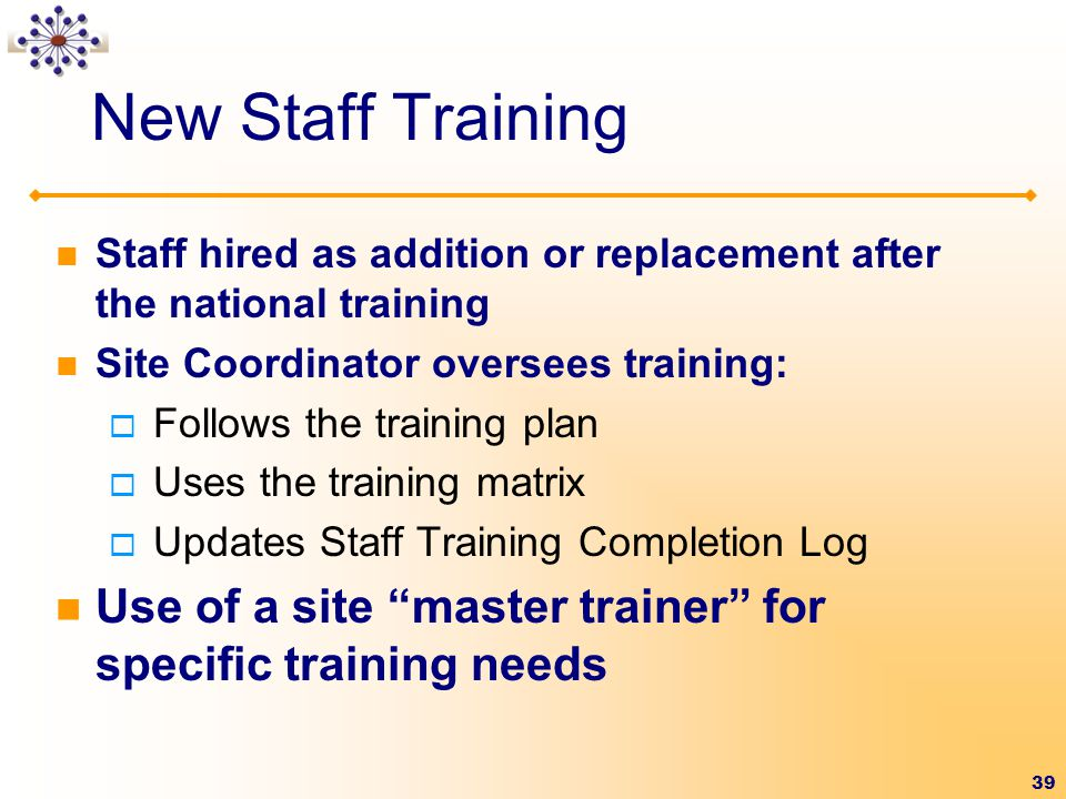 New Staff Training Staff hired as addition or replacement after the national training. Site Coordinator oversees training: