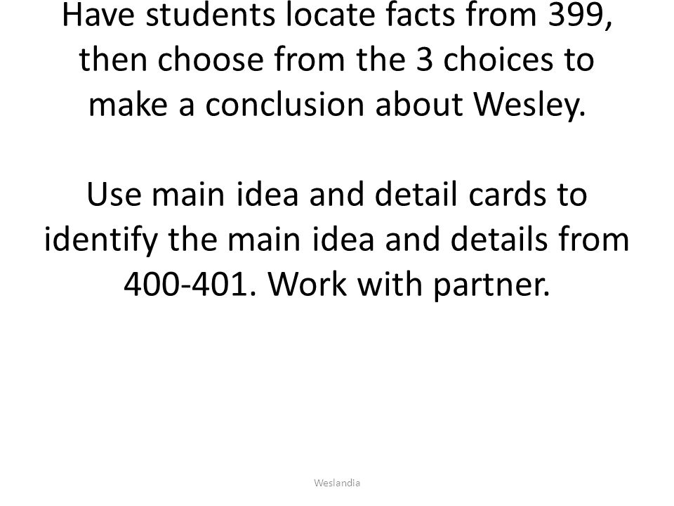 Have students locate facts from 399, then choose from the 3 choices to make a conclusion about Wesley. Use main idea and detail cards to identify the main idea and details from 400-401. Work with partner.