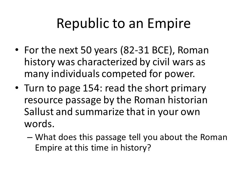 Republic to an Empire For the next 50 years (82-31 BCE), Roman history was characterized by civil wars as many individuals competed for power.