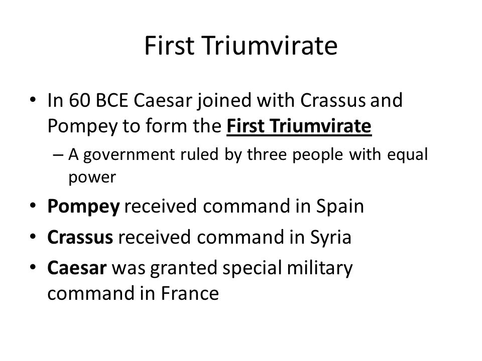 First Triumvirate In 60 BCE Caesar joined with Crassus and Pompey to form the First Triumvirate. A government ruled by three people with equal power.