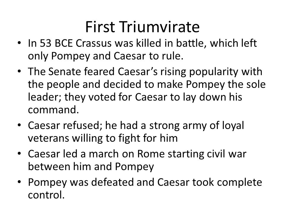 First Triumvirate In 53 BCE Crassus was killed in battle, which left only Pompey and Caesar to rule.