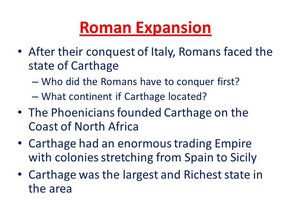 Roman Expansion After their conquest of Italy, Romans faced the state of Carthage. Who did the Romans have to conquer first
