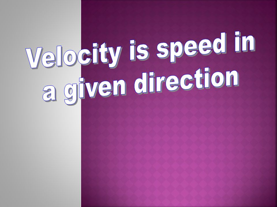 Velocity is speed in a given direction