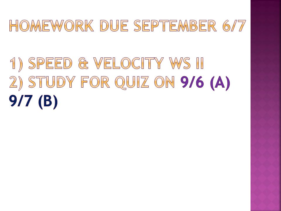 Homework due September 6/7 1) Speed & Velocity WS II 2) Study for Quiz on 9/6 (A) 9/7 (B)