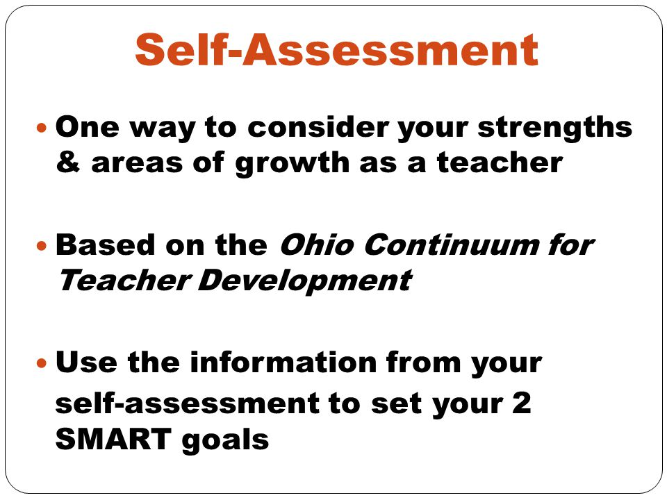 Self-Assessment One way to consider your strengths & areas of growth as a teacher. Based on the Ohio Continuum for Teacher Development.