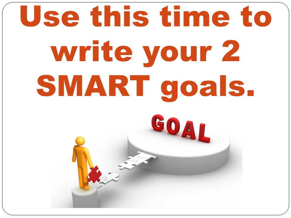 Use this time to write your 2 SMART goals.