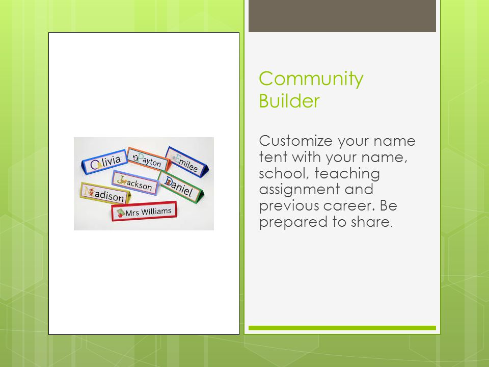 Community Builder Customize your name tent with your name, school, teaching assignment and previous career.