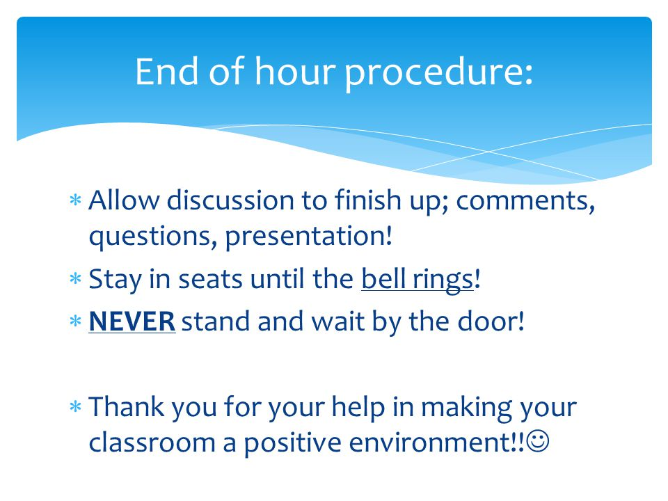 End of hour procedure: Allow discussion to finish up; comments, questions, presentation! Stay in seats until the bell rings!