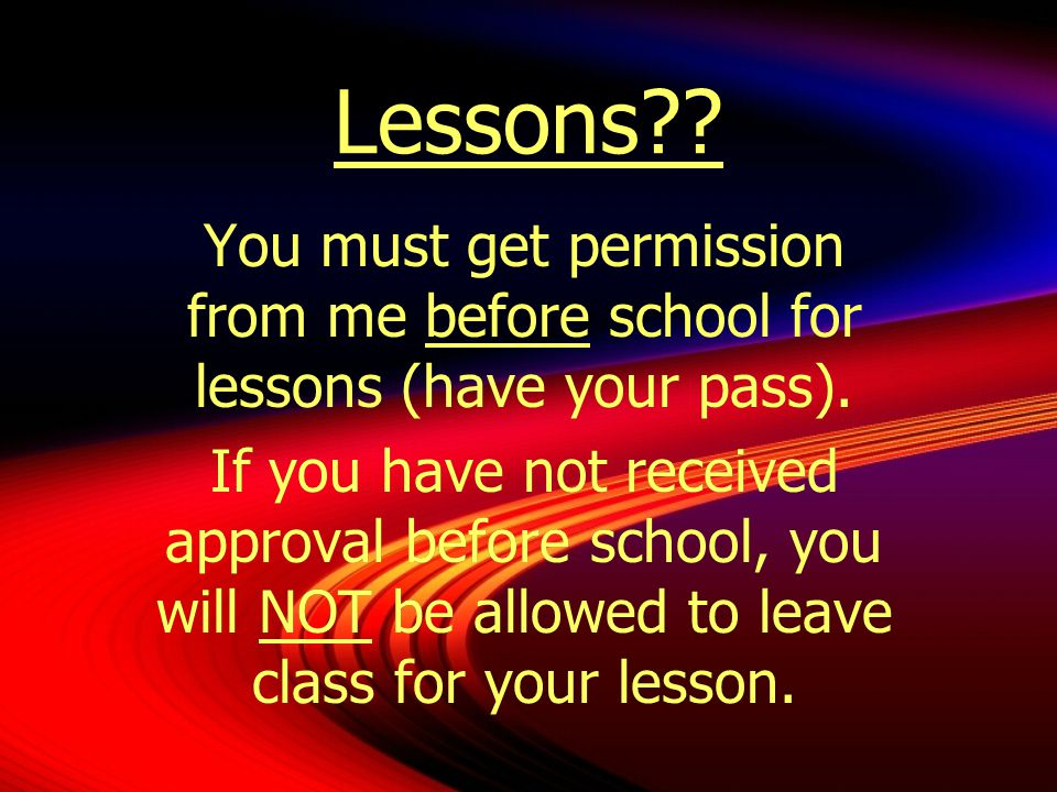 Lessons You must get permission from me before school for lessons (have your pass).