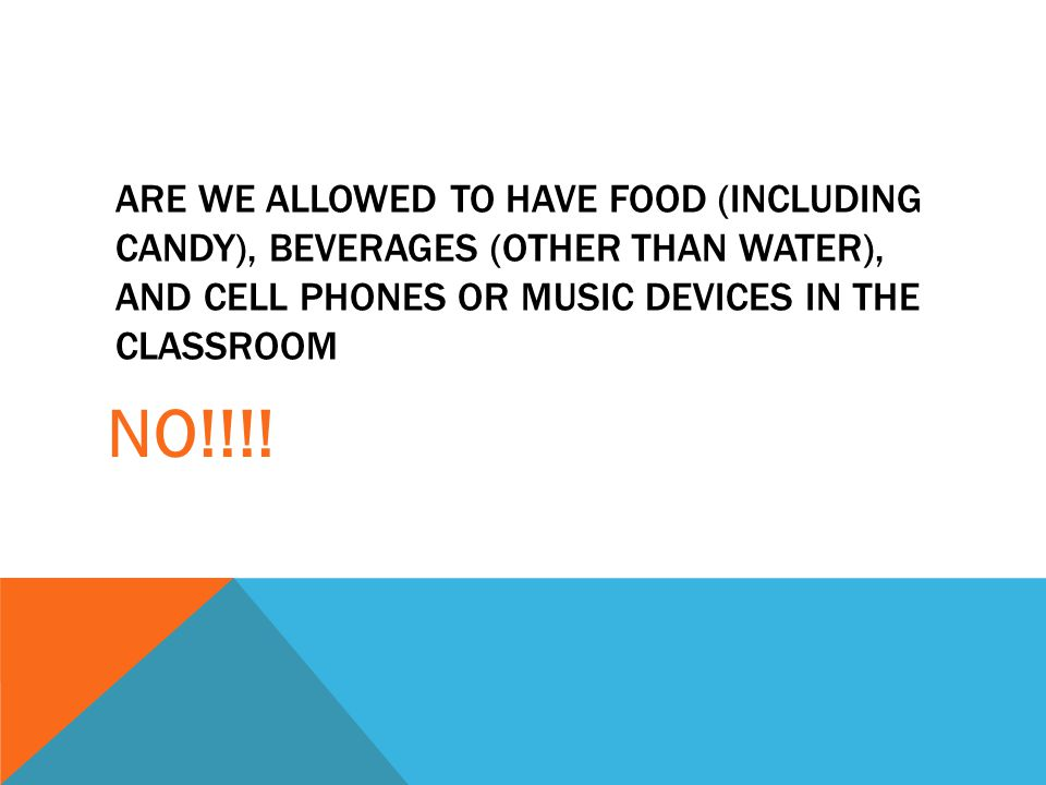 Are we allowed to have food (including Candy), beverages (other than water), and cell phones or music devices in the classroom