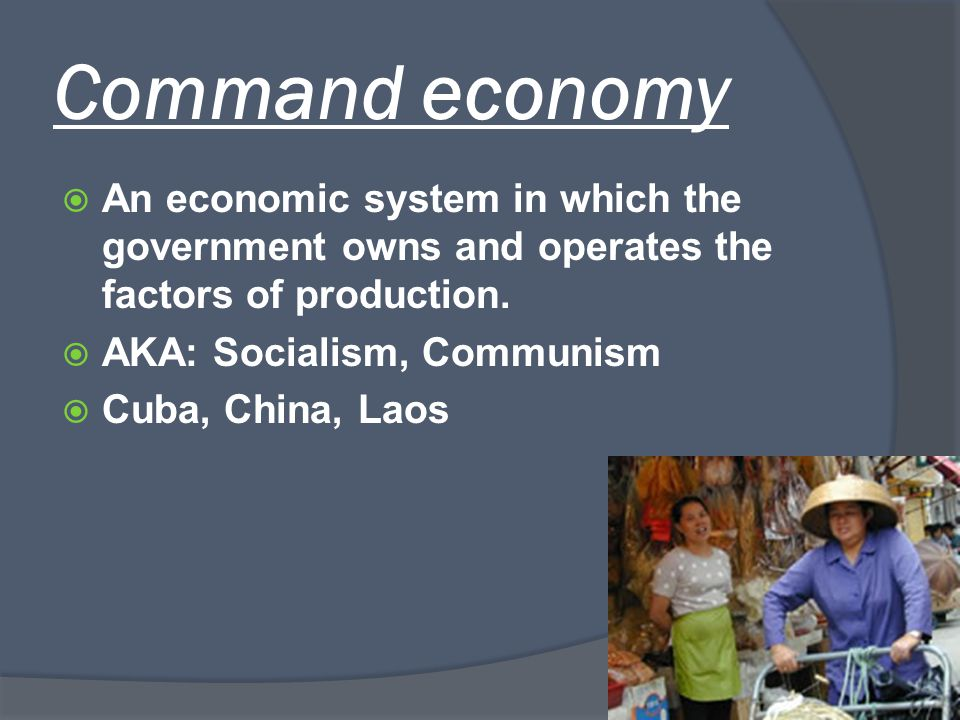 Command economy An economic system in which the government owns and operates the factors of production.