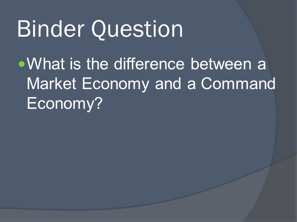 Binder Question What is the difference between a Market Economy and a Command Economy