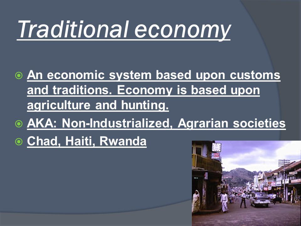 Traditional economy An economic system based upon customs and traditions. Economy is based upon agriculture and hunting.