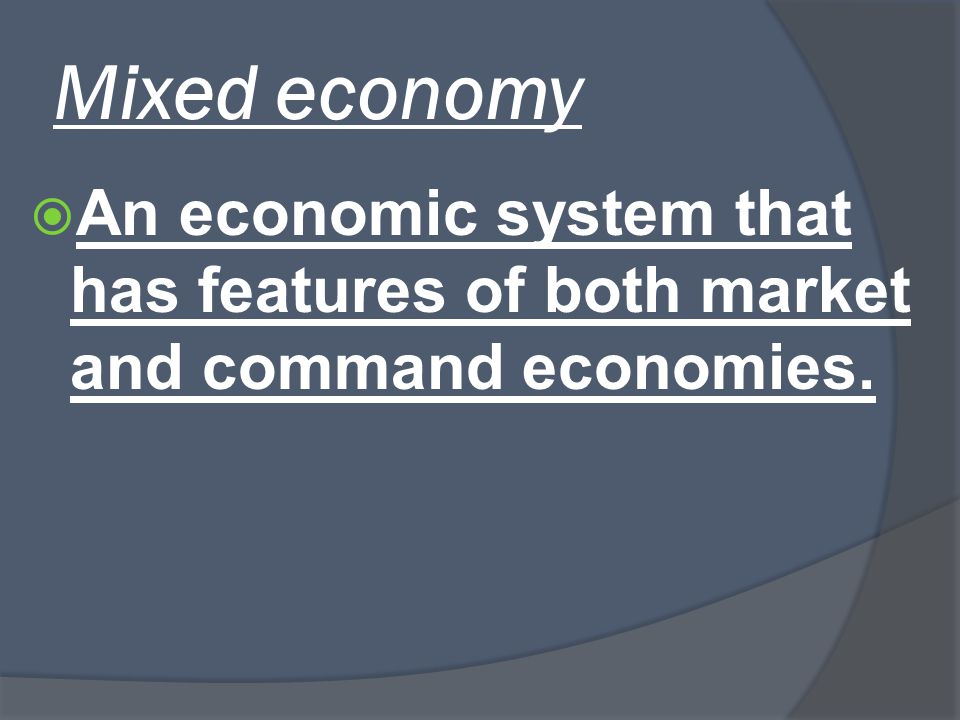 Mixed economy An economic system that has features of both market and command economies.