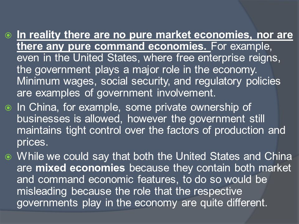 In reality there are no pure market economies, nor are there any pure command economies. For example, even in the United States, where free enterprise reigns, the government plays a major role in the economy. Minimum wages, social security, and regulatory policies are examples of government involvement.
