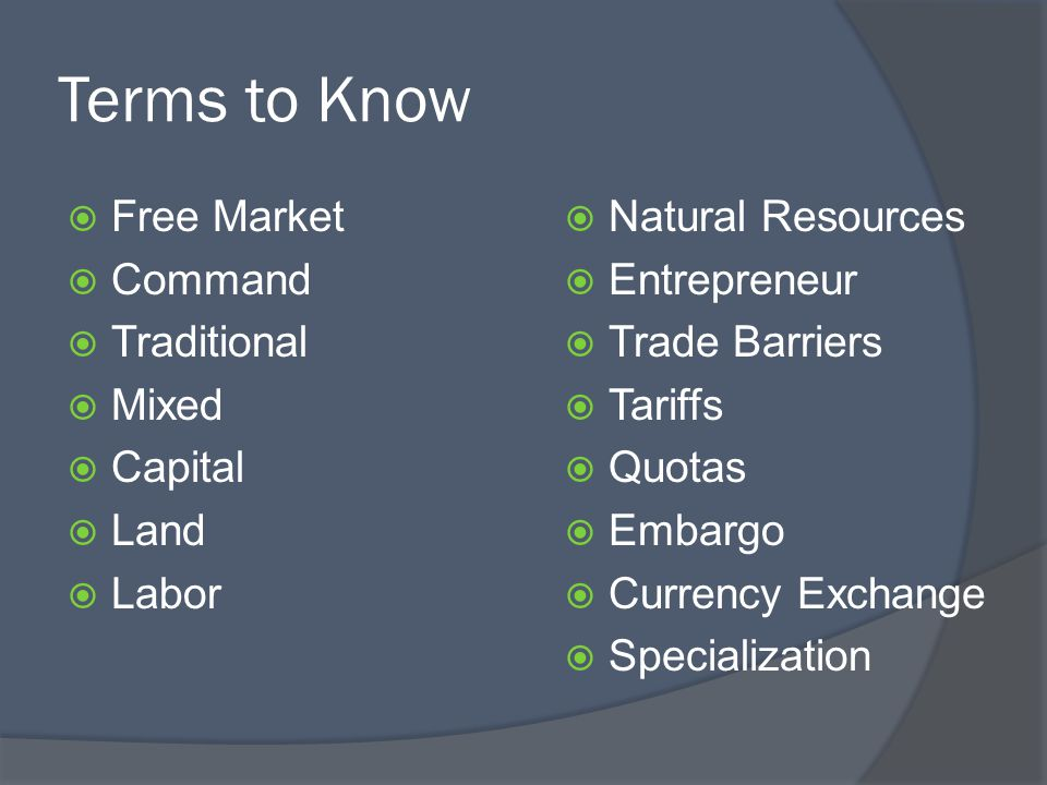 Terms to Know Free Market Command Traditional Mixed Capital Land Labor